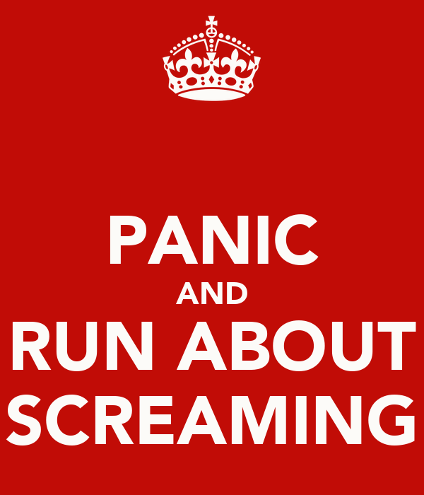 PANIC AND RUN ABOUT SCREAMING