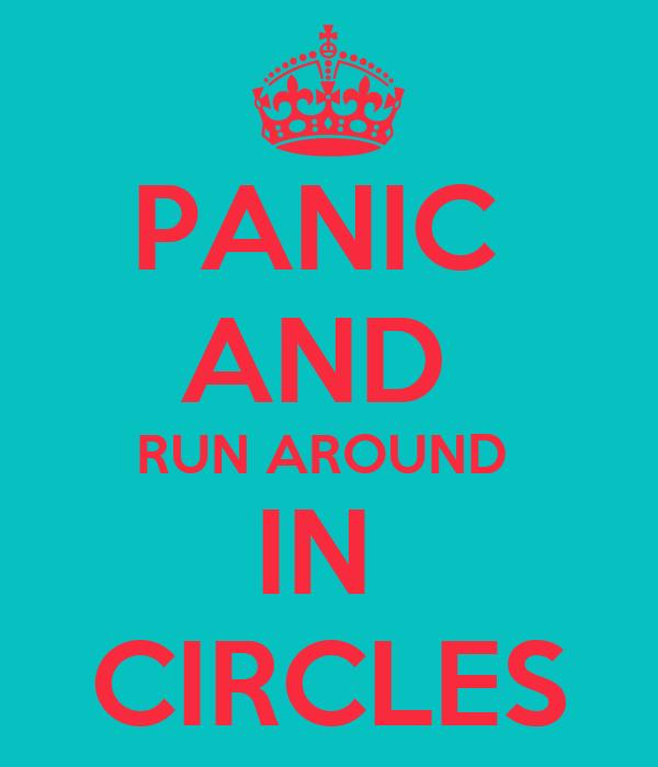 PANIC  AND  RUN AROUND  IN  CIRCLES