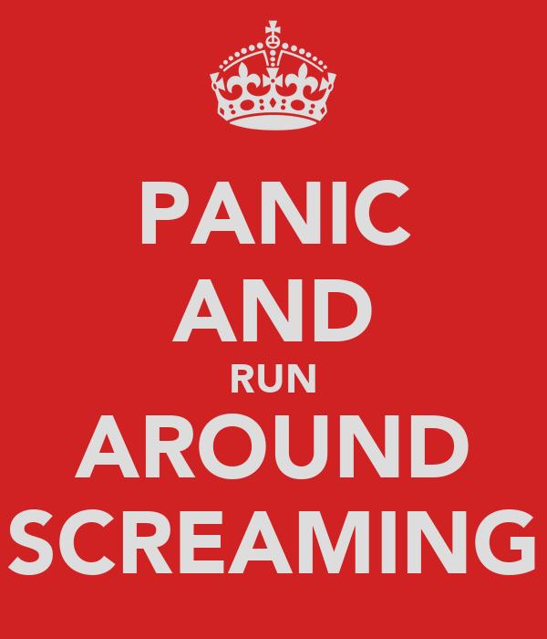 PANIC AND RUN AROUND SCREAMING