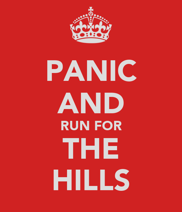 PANIC AND RUN FOR THE HILLS