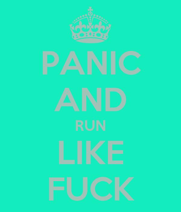 PANIC AND RUN LIKE FUCK