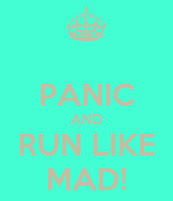 PANIC AND RUN LIKE MAD!