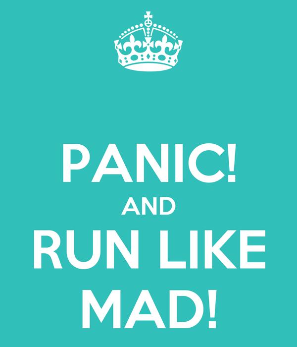 PANIC! AND RUN LIKE MAD!