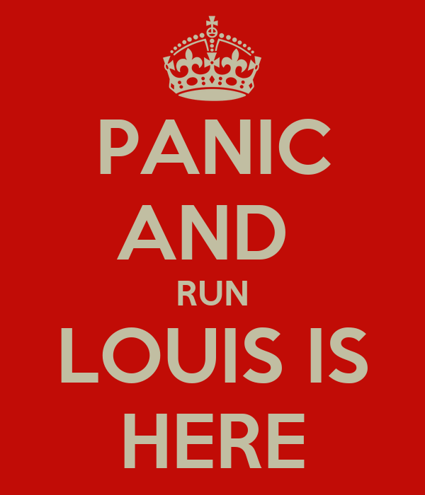 PANIC AND  RUN LOUIS IS HERE