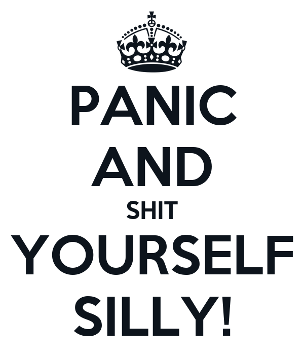PANIC AND SHIT YOURSELF SILLY!
