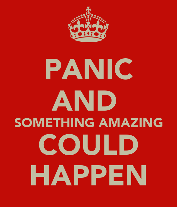 PANIC AND  SOMETHING AMAZING COULD HAPPEN