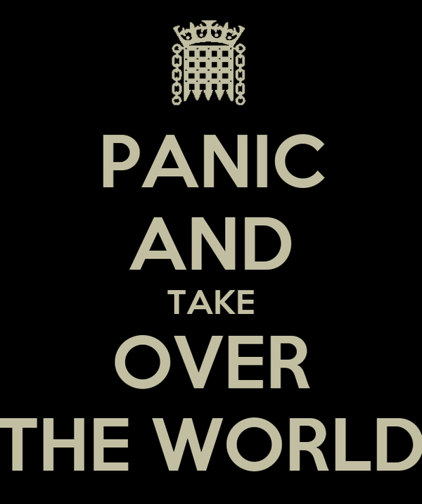 PANIC AND TAKE OVER THE WORLD