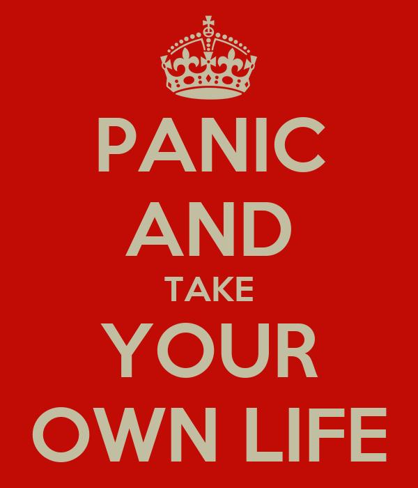 PANIC AND TAKE YOUR OWN LIFE
