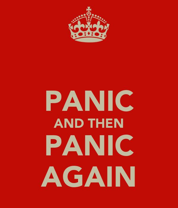 PANIC AND THEN PANIC AGAIN