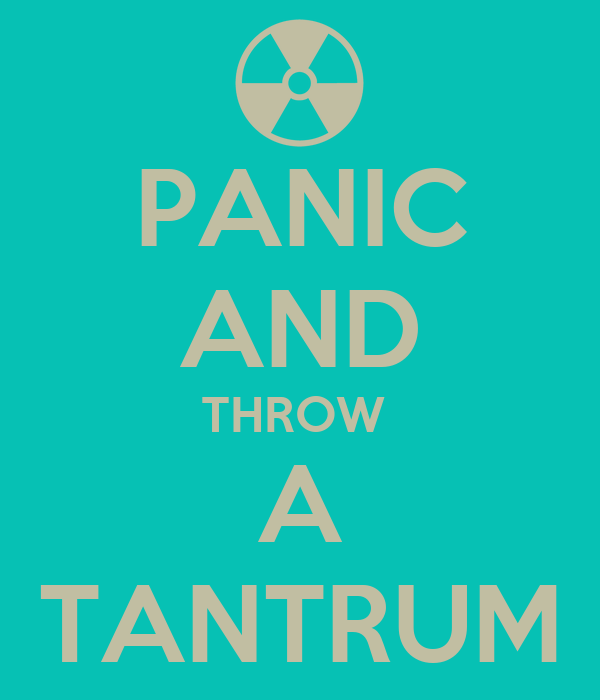 PANIC AND THROW  A TANTRUM
