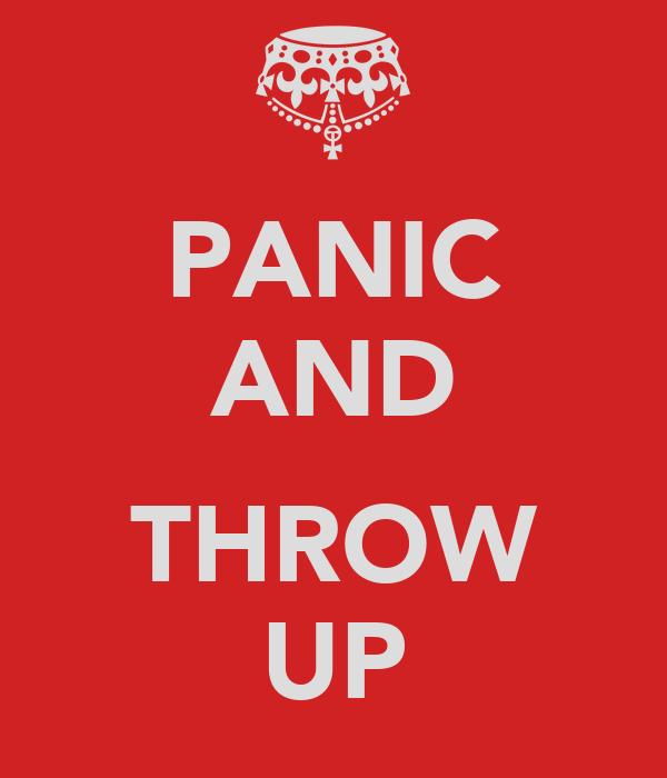 PANIC AND  THROW UP