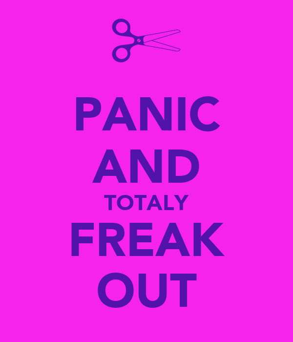PANIC AND TOTALY FREAK OUT