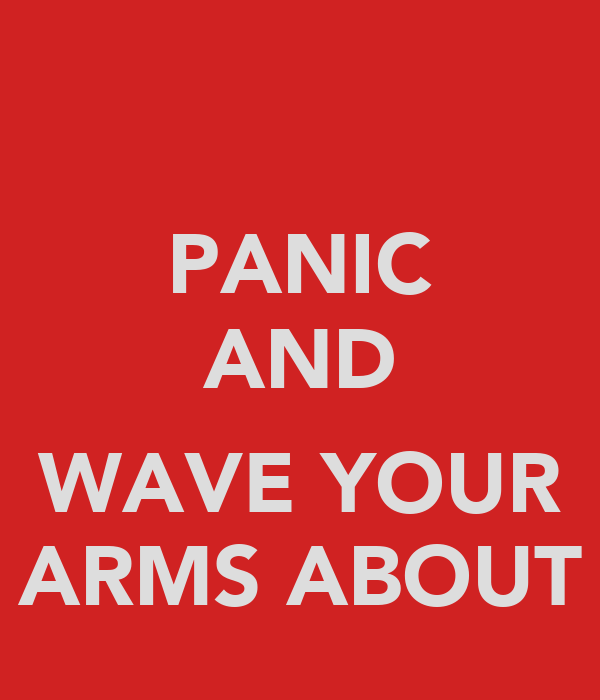 PANIC AND  WAVE YOUR ARMS ABOUT