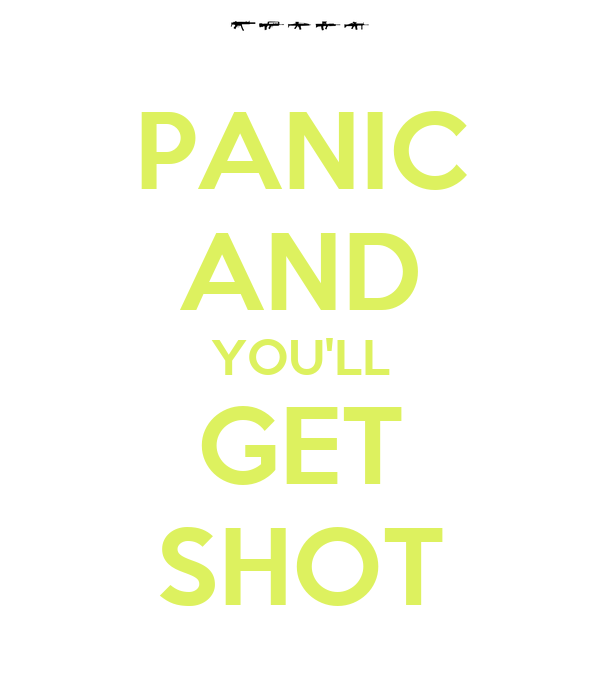 PANIC AND YOU'LL GET SHOT