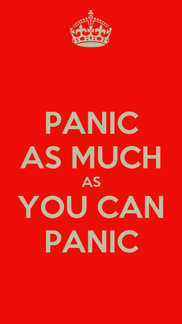 PANIC AS MUCH AS YOU CAN PANIC