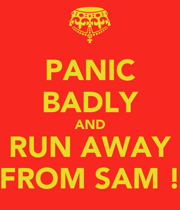 PANIC BADLY AND RUN AWAY FROM SAM !