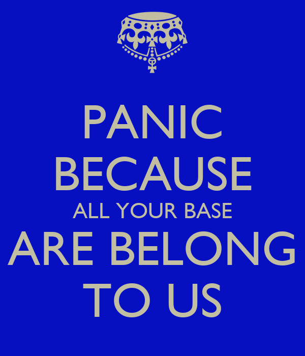 PANIC BECAUSE ALL YOUR BASE ARE BELONG TO US