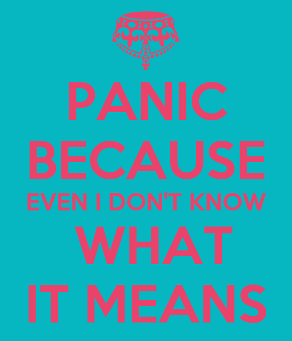 PANIC BECAUSE EVEN I DON'T KNOW  WHAT IT MEANS