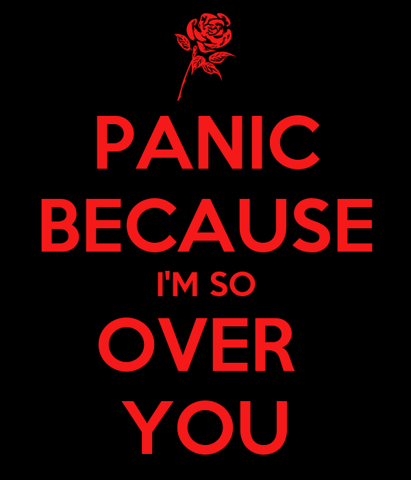 PANIC BECAUSE I'M SO OVER  YOU