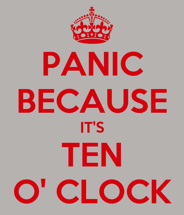 PANIC BECAUSE IT'S TEN O' CLOCK