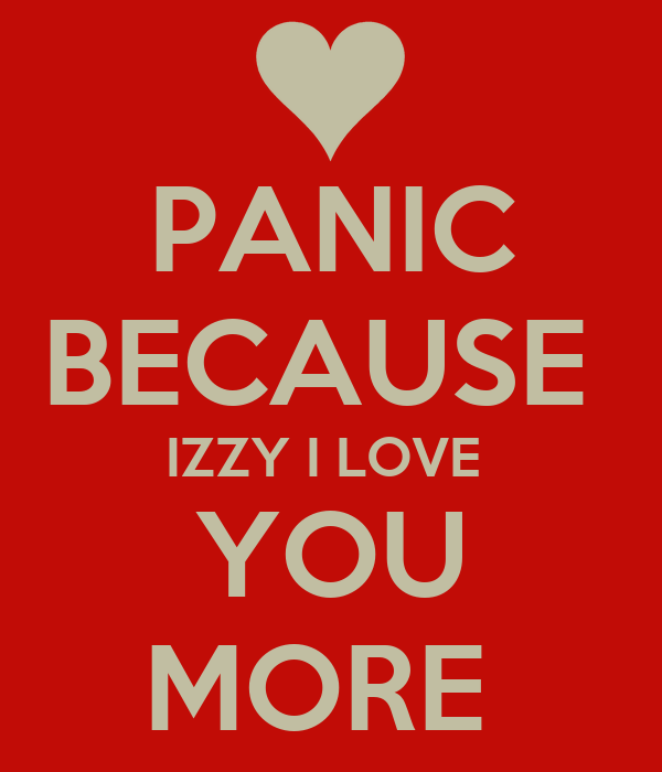 PANIC BECAUSE  IZZY I LOVE  YOU MORE