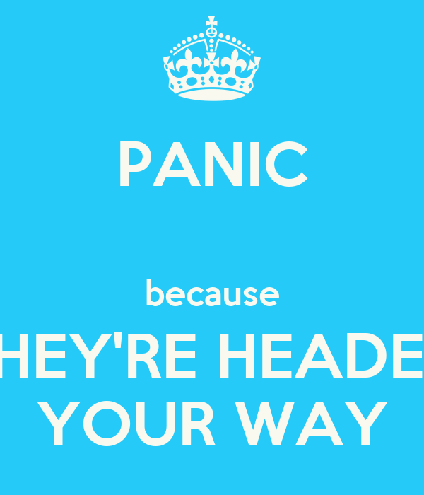 PANIC  because THEY'RE HEADED YOUR WAY
