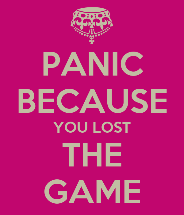 PANIC BECAUSE YOU LOST THE GAME