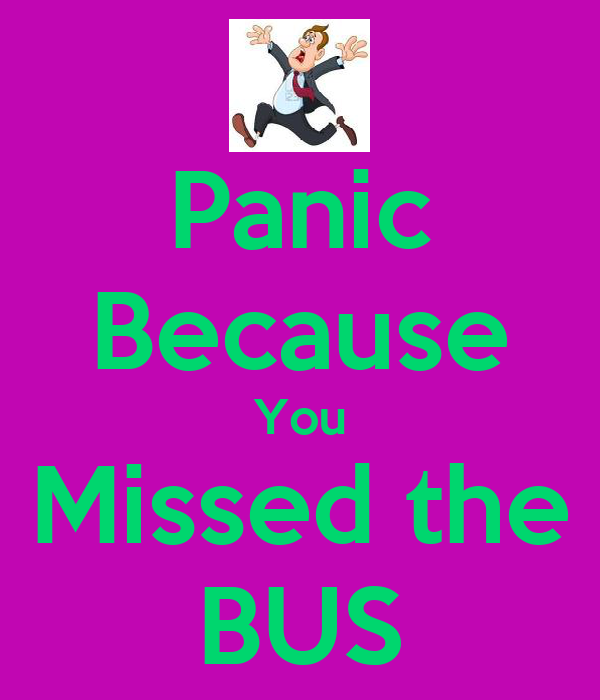 Panic Because You Missed the BUS