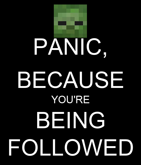 PANIC, BECAUSE YOU'RE BEING FOLLOWED