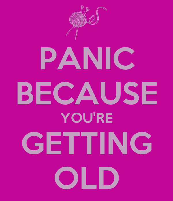 PANIC BECAUSE YOU'RE GETTING OLD