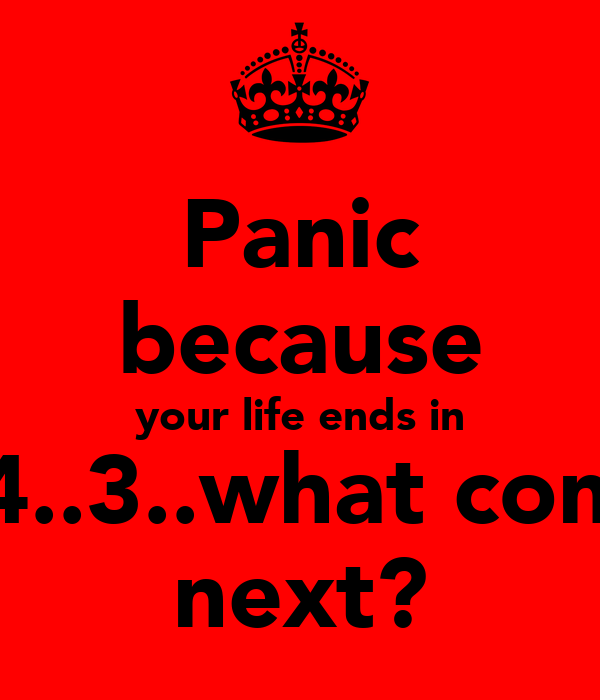 Panic because your life ends in 5..4..3..what comes next?
