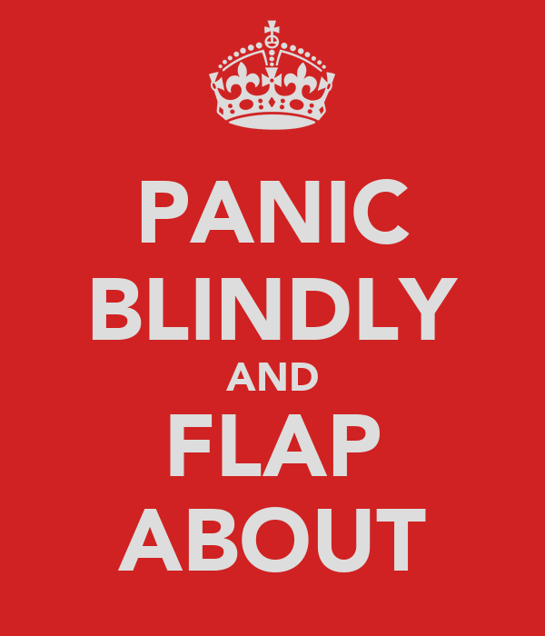 PANIC BLINDLY AND FLAP ABOUT