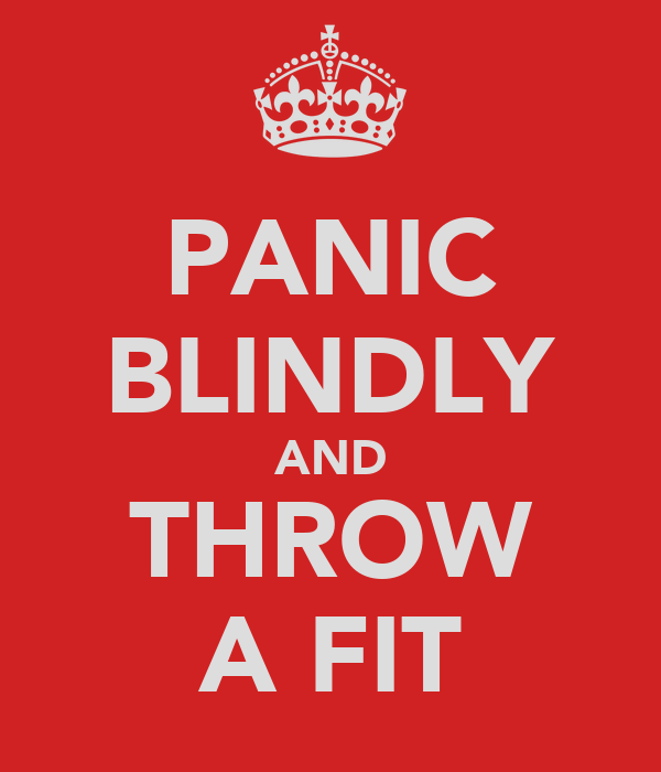 PANIC BLINDLY AND THROW A FIT