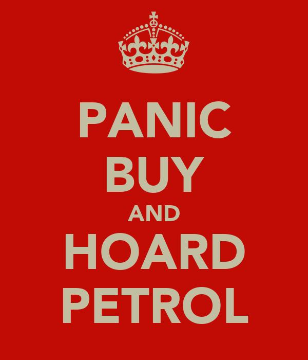 PANIC BUY AND HOARD PETROL