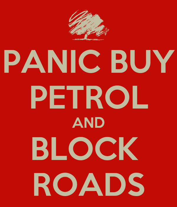 PANIC BUY PETROL AND BLOCK  ROADS