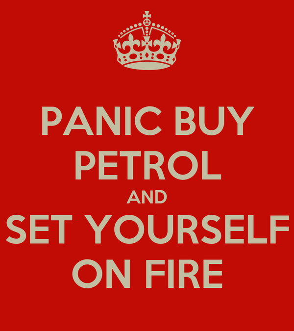 PANIC BUY PETROL AND SET YOURSELF ON FIRE
