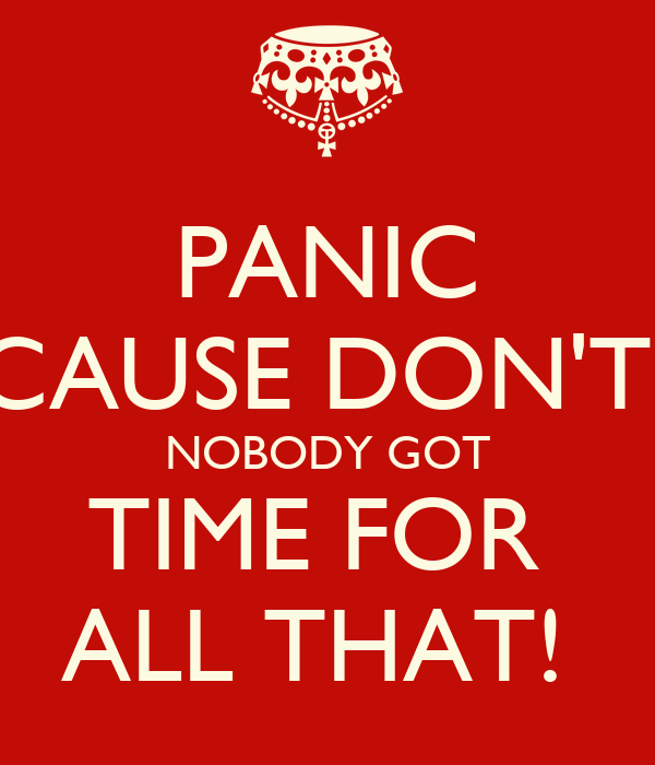 PANIC CAUSE DON'T  NOBODY GOT TIME FOR  ALL THAT!