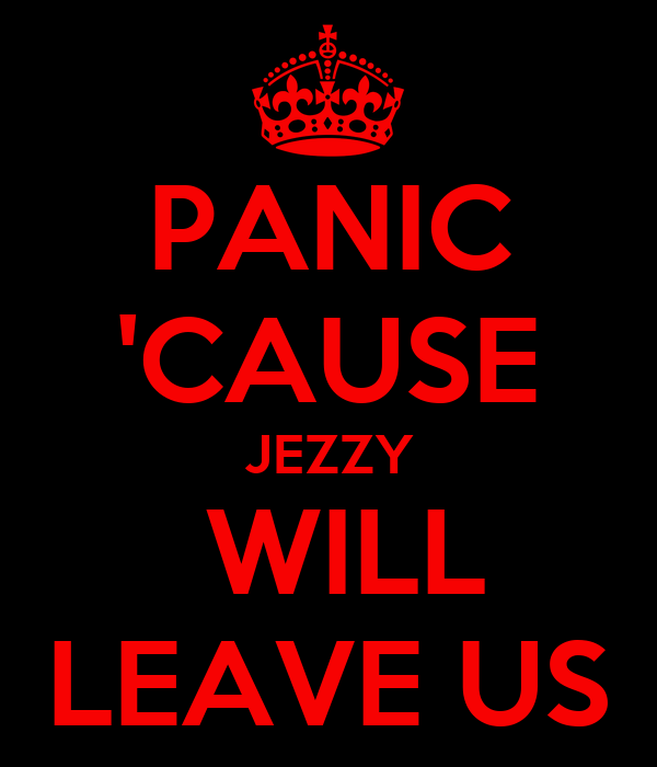 PANIC 'CAUSE JEZZY  WILL LEAVE US