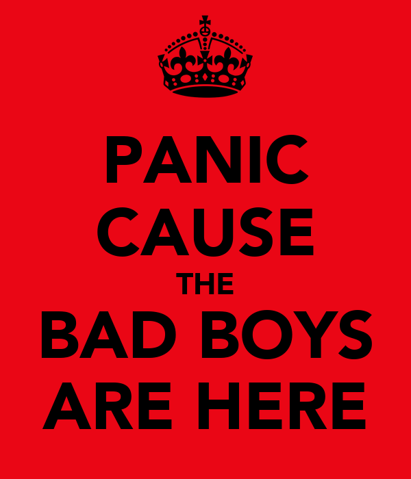 PANIC CAUSE THE BAD BOYS ARE HERE