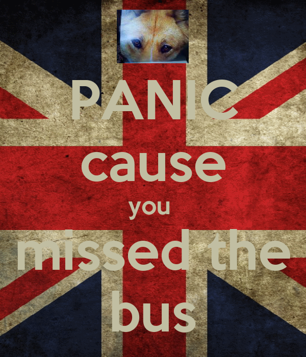 PANIC cause you  missed the bus