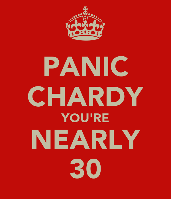 PANIC CHARDY YOU'RE NEARLY 30