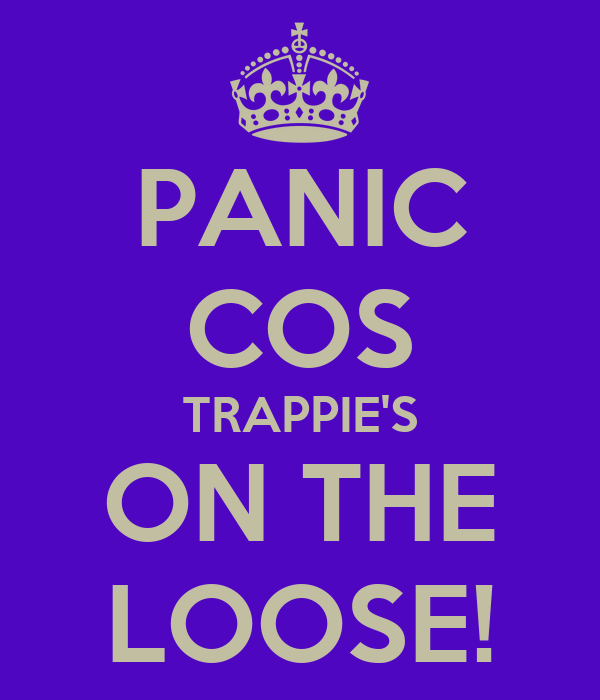 PANIC COS TRAPPIE'S ON THE LOOSE!