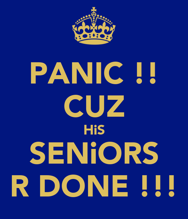 PANIC !! CUZ HiS SENiORS R DONE !!!
