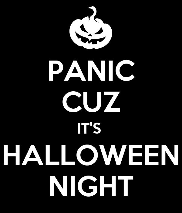 PANIC CUZ IT'S  HALLOWEEN NIGHT