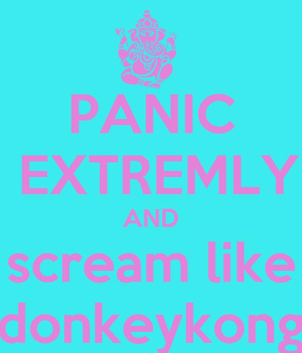 PANIC  EXTREMLY AND scream like donkeykong