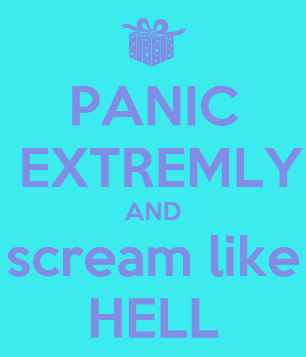 PANIC  EXTREMLY AND scream like HELL