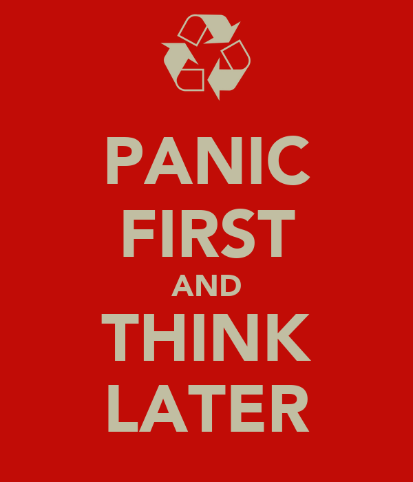 PANIC FIRST AND THINK LATER