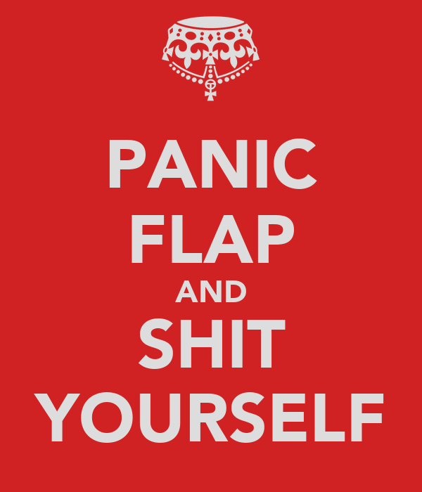 PANIC FLAP AND SHIT YOURSELF