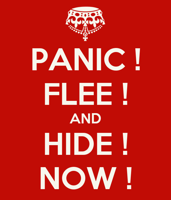 PANIC ! FLEE ! AND HIDE ! NOW !