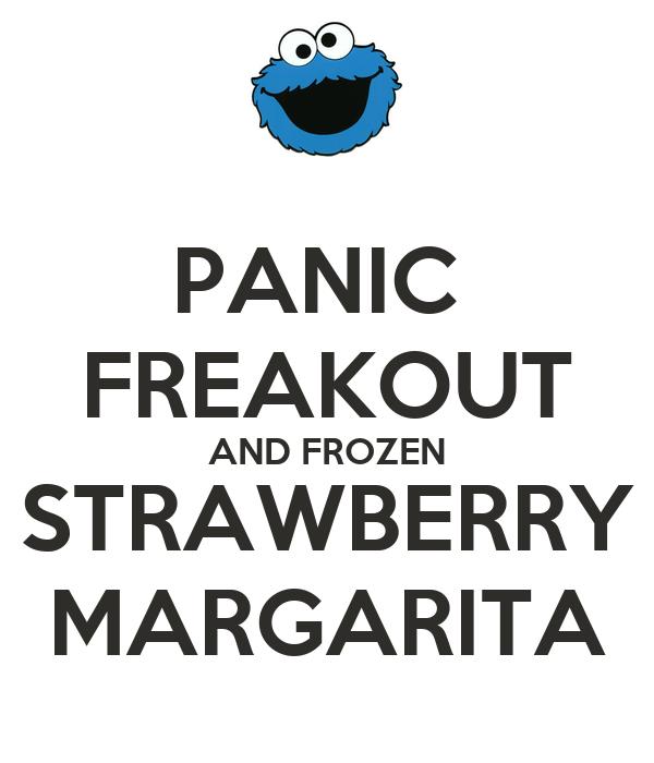 PANIC  FREAKOUT AND FROZEN STRAWBERRY MARGARITA